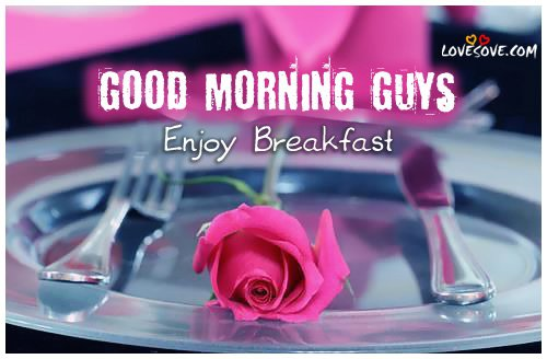 Good Morning Guys Enjoy Your Breakfast