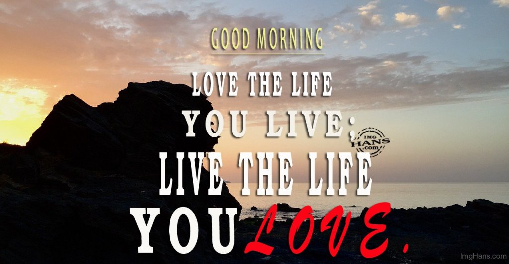 Good Morning Love The Life You Live